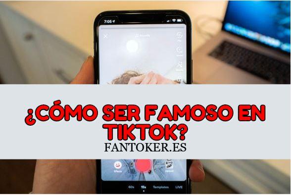 ¿Cómo ser famoso en TikTok?