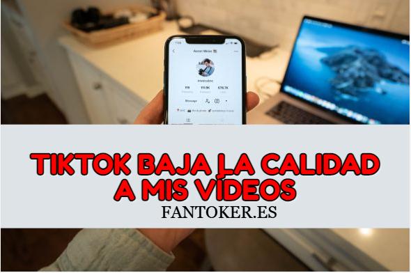 ¿Por qué tiktok baja la calidad a mis vídeos?